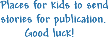 Places for kids to send stories for publication.       Good luck!