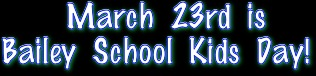 March 23rd is  Bailey School Kids Day!